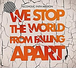 Alcoholic Faith Mission - we-stop-the-world-from-falling-apart